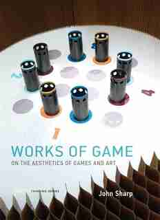 Works Of Game: On The Aesthetics Of Games And Art by John Sharp