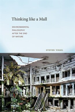 Book Thinking Like A Mall: Environmental Philosophy After The End Of Nature by Steven Vogel