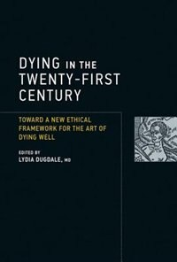 Book Dying In The Twenty-first Century: Toward A New Ethical Framework For The Art Of Dying Well by Lydia Dugdale