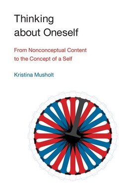 Book Thinking About Oneself: From Nonconceptual Content To The Concept Of A Self by Kristina Musholt