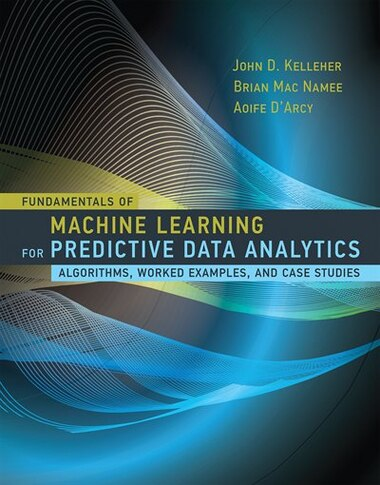 Fundamentals Of Machine Learning For Predictive Data Analytics: Algorithms, Worked Examples, And Case Studies by John D. Kelleher