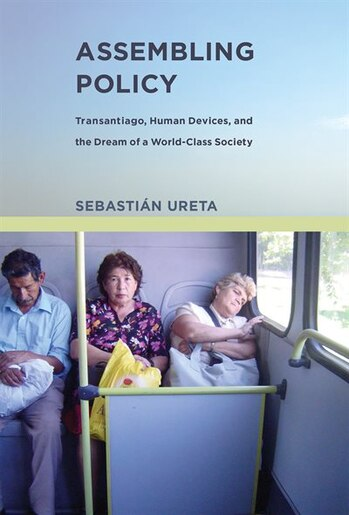 Assembling Policy: Transantiago, Human Devices, And The Dream Of A World-class Society by Sebastián Ureta