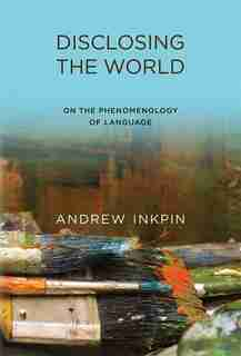 Disclosing The World: On The Phenomenology Of Language by Andrew Inkpin