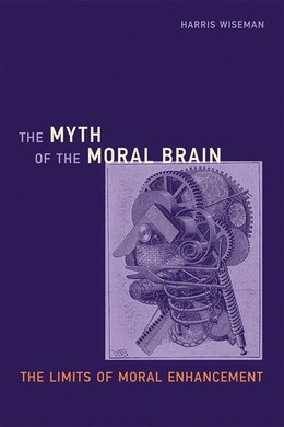 Book The Myth Of The Moral Brain: The Limits Of Moral Enhancement by Harris Wiseman
