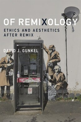 Book Of Remixology: Ethics And Aesthetics After Remix by David J. Gunkel