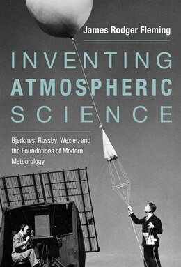 Book Inventing Atmospheric Science: Bjerknes, Rossby, Wexler, And The Foundations Of Modern Meteorology by James Rodger Fleming