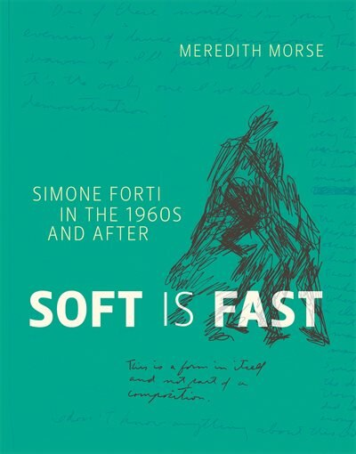 Soft Is Fast: Simone Forti In The 1960s And After by Meredith Morse
