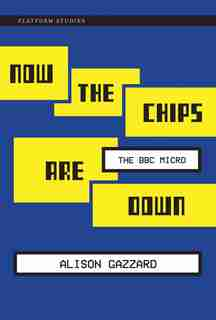 Now The Chips Are Down: The Bbc Micro by Alison Gazzard