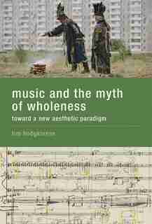 Music And The Myth Of Wholeness: Toward A New Aesthetic Paradigm by Tim Hodgkinson