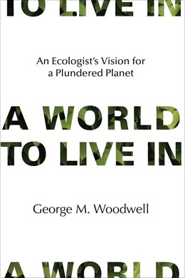 Book A World To Live In: An Ecologist's Vision For A Plundered Planet by George M. Woodwell