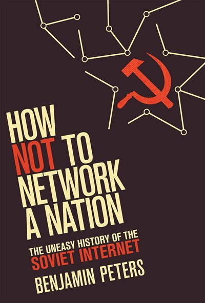 How Not To Network A Nation: The Uneasy History Of The Soviet Internet by Benjamin Peters
