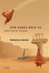 How Games Move Us: Emotion By Design by Katherine Isbister