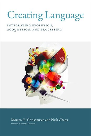 Creating Language: Integrating Evolution, Acquisition, And Processing by Morten H. Christiansen