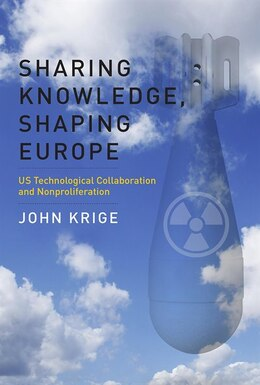Book Sharing Knowledge, Shaping Europe: US Technological Collaboration and Nonproliferation by John Krige