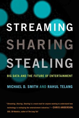 Book Streaming, Sharing, Stealing: Big Data And The Future Of Entertainment by Michael D. Smith