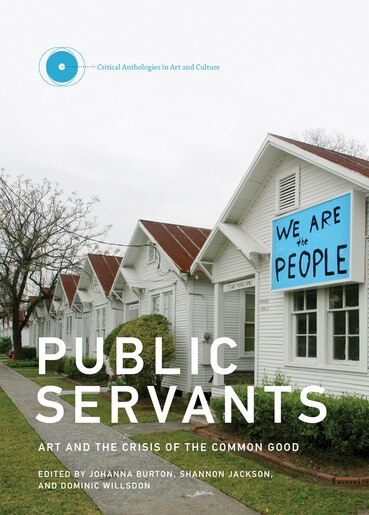 Public Servants: Art And The Crisis Of The Common Good by Johanna Burton