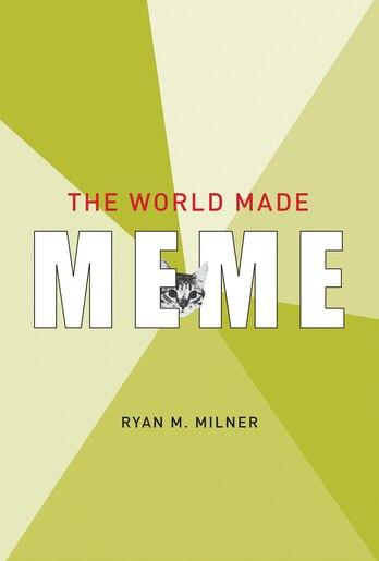 The World Made Meme: Public Conversations And Participatory Media de Ryan M. Milner