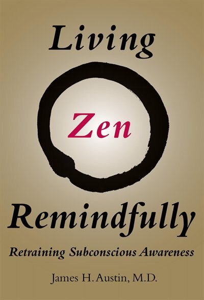 Living Zen Remindfully: Retraining Subconscious Awareness by James H. Austin