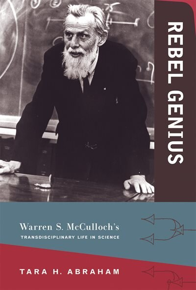 Rebel Genius: Warren S. Mcculloch's Transdisciplinary Life In Science by Tara Abraham