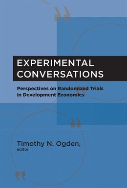 Book Experimental Conversations: Perspectives On Randomized Trials In Development Economics by Timothy N. Ogden