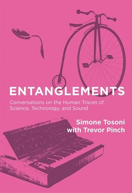 Book Entanglements: Conversations On The Human Traces Of Science, Technology, And Sound by Simone Tosoni