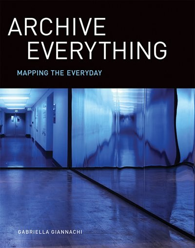 Archive Everything: Mapping The Everyday by Gabriella Giannachi