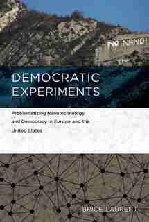 Democratic Experiments: Problematizing Nanotechnology And Democracy In Europe And The United States by Brice Laurent