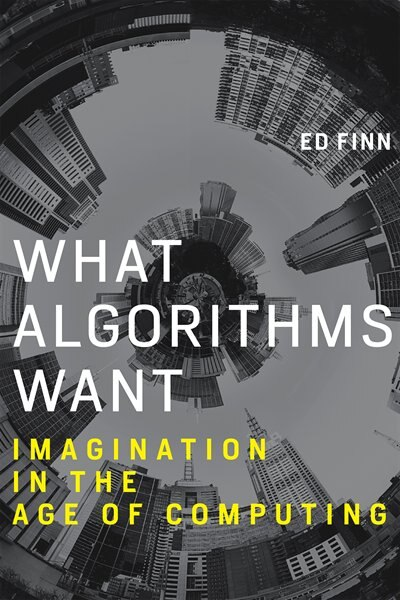 What Algorithms Want: Imagination In The Age Of Computing by Ed Finn