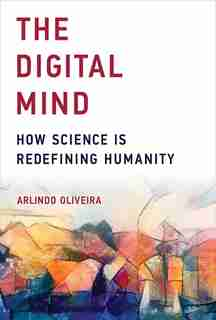 The Digital Mind: How Science Is Redefining Humanity by Arlindo Oliveira