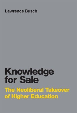 Book Knowledge For Sale: The Neoliberal Takeover Of Higher Education by Lawrence Busch