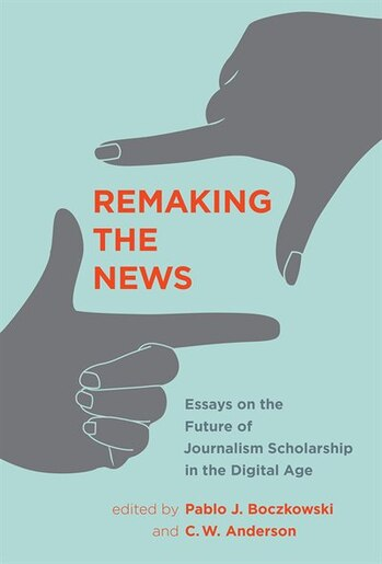 Remaking The News: Essays On The Future Of Journalism Scholarship In The Digital Age by Pablo J. Boczkowski
