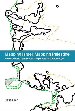 Book Mapping Israel, Mapping Palestine: How Occupied Landscapes Shape Scientific Knowledge by Jess Bier