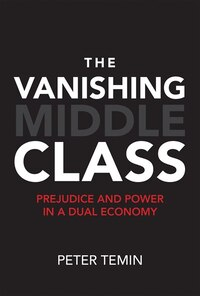 The Vanishing Middle Class: Prejudice And Power In A Dual Economy