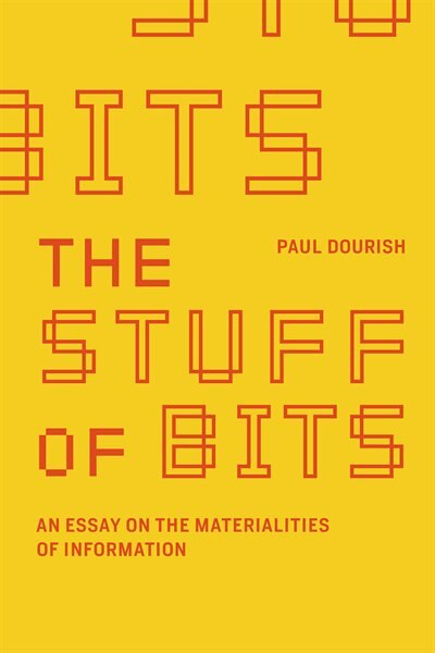 The Stuff Of Bits: An Essay On The Materialities Of Information by Paul Dourish