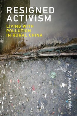 Book Resigned Activism: Living With Pollution In Rural China by LORA-WAINWRIGHT, ANNA