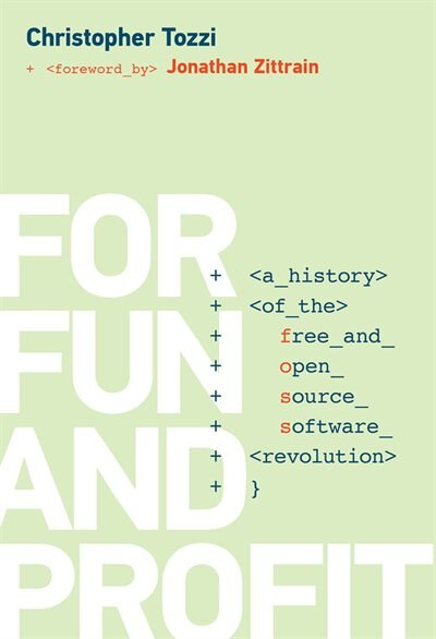 For Fun And Profit: A History Of The Free And Open Source Software Revolution by Christopher Tozzi