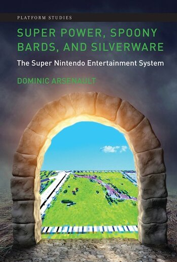 Super Power, Spoony Bards, And Silverware: The Super Nintendo Entertainment System by Dominic Arsenault