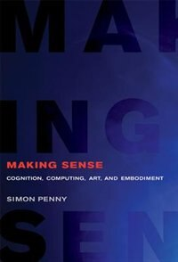 Making Sense: Cognition, Computing, Art, And Embodiment by Simon Penny