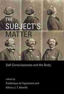 The Subject's Matter: Self-consciousness And The Body by Frederique de Vignemont