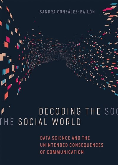 Decoding The Social World: Data Science And The Unintended Consequences Of Communication by Sandra Gonzalez-bailon