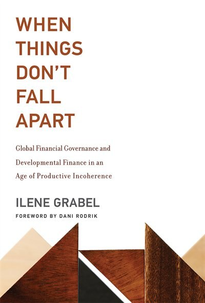 When Things Don't Fall Apart: Global Financial Governance and Developmental Finance in an Age of Productive Incoherence by Ilene Grabel