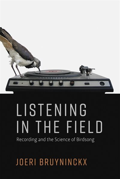 Listening in the Field: Recording and the Science of Birdsong by Joeri Bruyninckx