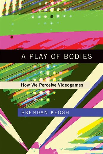 A Play of Bodies: How We Perceive Videogames by Brendan Keogh