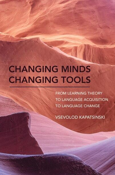 Changing Minds Changing Tools: From Learning Theory To Language Acquisition To Language Change by Vsevolod Kapatsinski