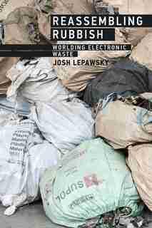 Reassembling Rubbish: Worlding Electronic Waste by Josh Lepawsky