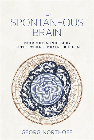 The Spontaneous Brain: From The Mind-body To The World-brain Problem by Georg Northoff