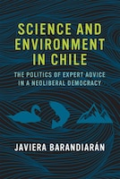 Science And Environment In Chile: The Politics Of Expert Advice In A Neoliberal Democracy