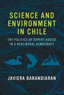 Science And Environment In Chile: The Politics Of Expert Advice In A Neoliberal Democracy by Javiera Barandiarán
