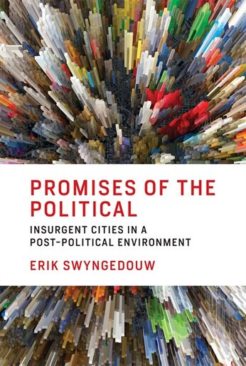 Promises Of The Political: Insurgent Cities In A Post-political Environment by Erik Swyngedouw