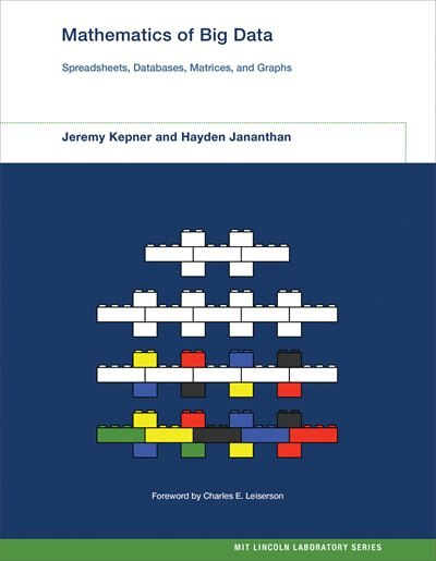 Mathematics Of Big Data: Spreadsheets, Databases, Matrices, And Graphs by Jeremy Kepner